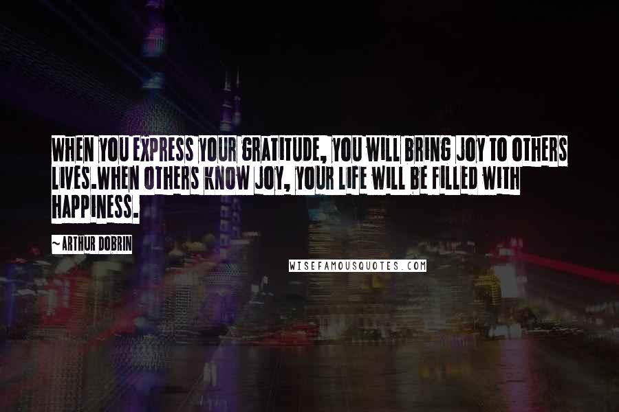 Arthur Dobrin quotes: When you express your gratitude, you will bring joy to others lives.When others know joy, your life will be filled with happiness.