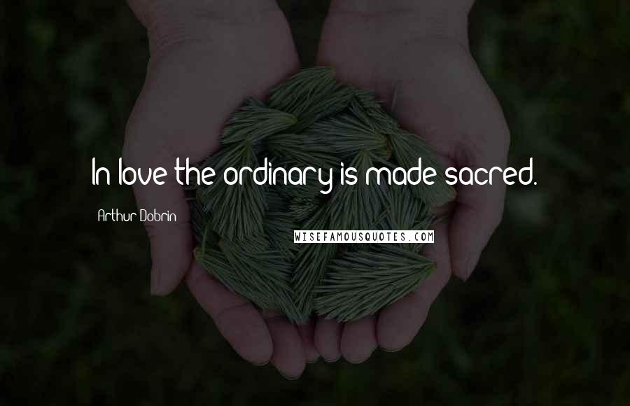 Arthur Dobrin quotes: In love the ordinary is made sacred.