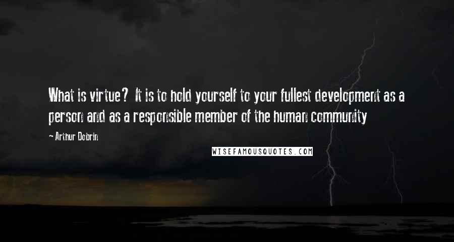 Arthur Dobrin quotes: What is virtue? It is to hold yourself to your fullest development as a person and as a responsible member of the human community