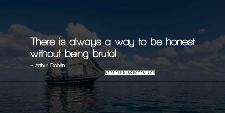 Arthur Dobrin quotes: There is always a way to be honest without being brutal.
