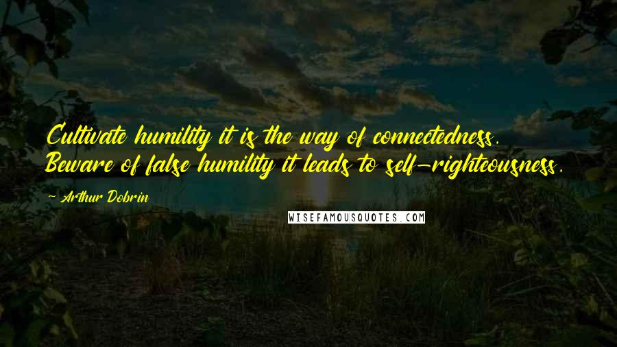 Arthur Dobrin quotes: Cultivate humility it is the way of connectedness. Beware of false humility it leads to self-righteousness.