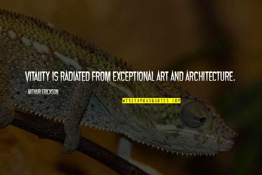 Arthur Erickson Quotes By Arthur Erickson: Vitality is radiated from exceptional art and architecture.