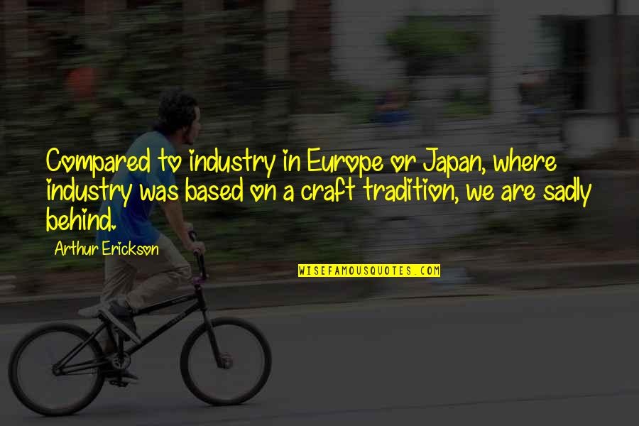 Arthur Erickson Quotes By Arthur Erickson: Compared to industry in Europe or Japan, where