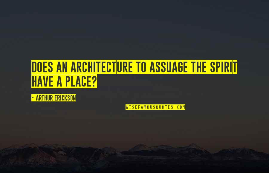 Arthur Erickson Quotes By Arthur Erickson: Does an architecture to assuage the spirit have