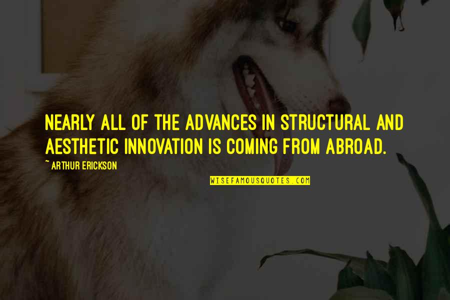 Arthur Erickson Quotes By Arthur Erickson: Nearly all of the advances in structural and