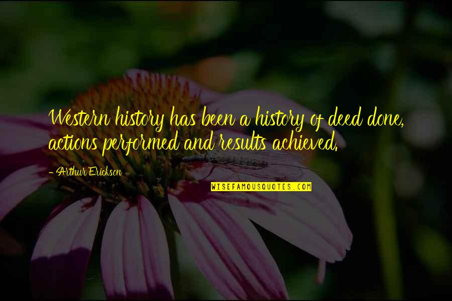 Arthur Erickson Quotes By Arthur Erickson: Western history has been a history of deed