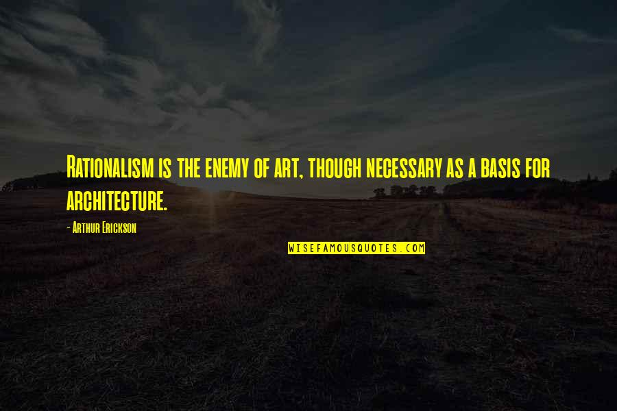 Arthur Erickson Quotes By Arthur Erickson: Rationalism is the enemy of art, though necessary