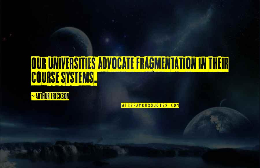 Arthur Erickson Quotes By Arthur Erickson: Our universities advocate fragmentation in their course systems.