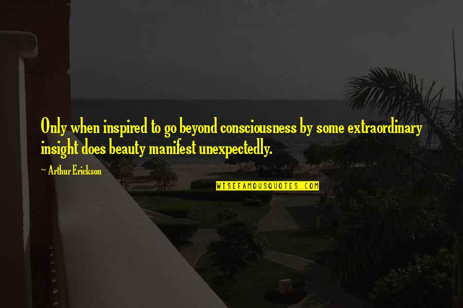 Arthur Erickson Quotes By Arthur Erickson: Only when inspired to go beyond consciousness by