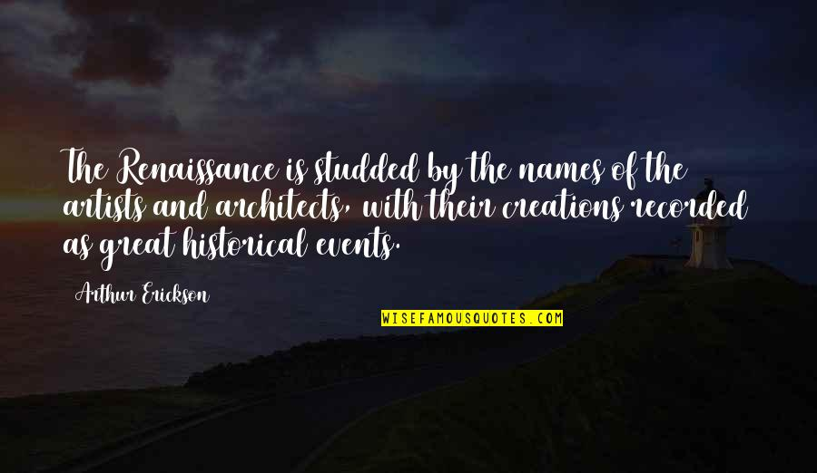 Arthur Erickson Quotes By Arthur Erickson: The Renaissance is studded by the names of