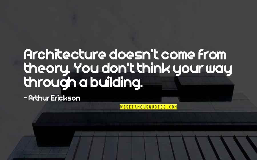 Arthur Erickson Quotes By Arthur Erickson: Architecture doesn't come from theory. You don't think
