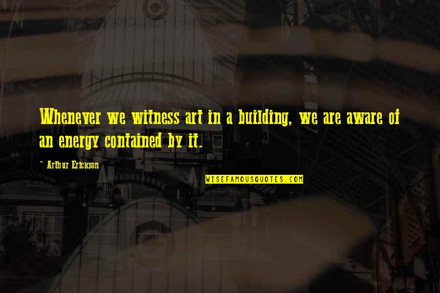 Arthur Erickson Quotes By Arthur Erickson: Whenever we witness art in a building, we