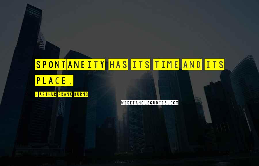 Arthur Frank Burns quotes: Spontaneity has its time and its place.