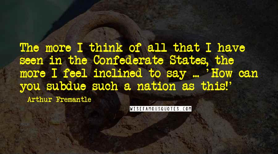 Arthur Fremantle quotes: The more I think of all that I have seen in the Confederate States, the more I feel inclined to say ... 'How can you subdue such a nation as