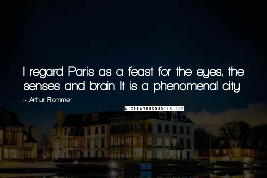 Arthur Frommer quotes: I regard Paris as a feast for the eyes, the senses and brain. It is a phenomenal city.