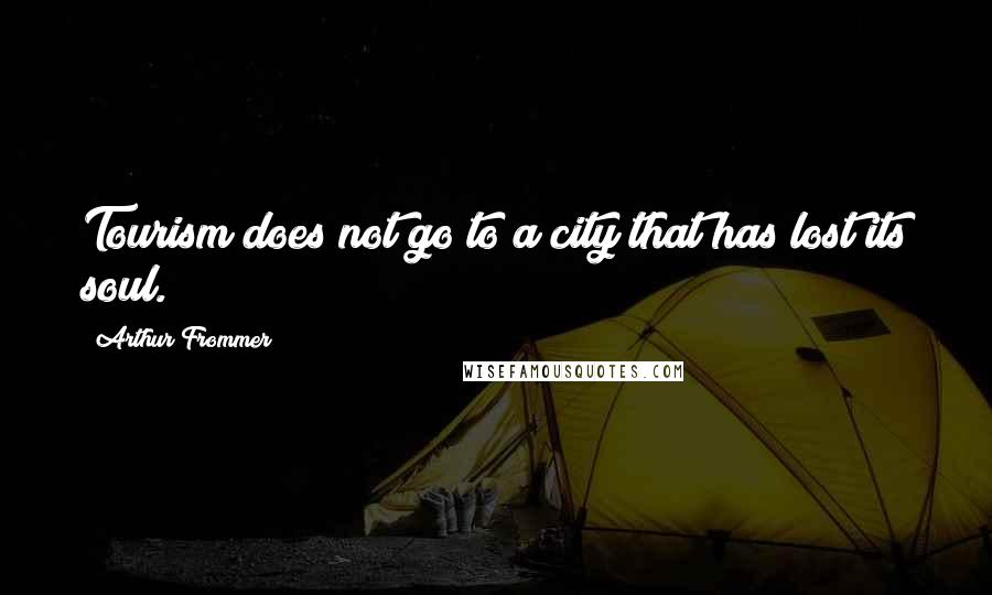 Arthur Frommer quotes: Tourism does not go to a city that has lost its soul.