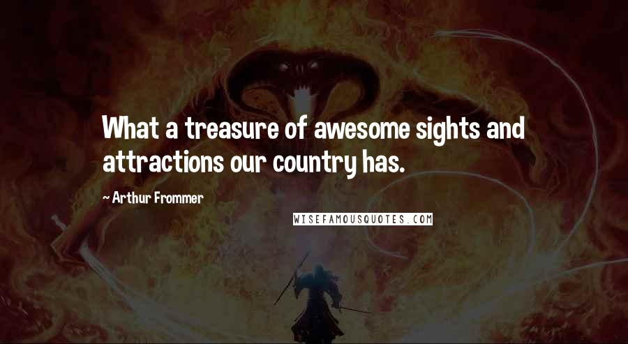 Arthur Frommer quotes: What a treasure of awesome sights and attractions our country has.