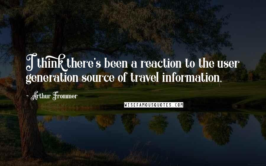 Arthur Frommer quotes: I think there's been a reaction to the user generation source of travel information,