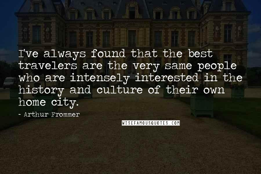 Arthur Frommer quotes: I've always found that the best travelers are the very same people who are intensely interested in the history and culture of their own home city.