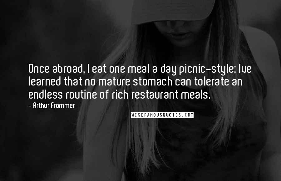 Arthur Frommer quotes: Once abroad, I eat one meal a day picnic-style: Ive learned that no mature stomach can tolerate an endless routine of rich restaurant meals.