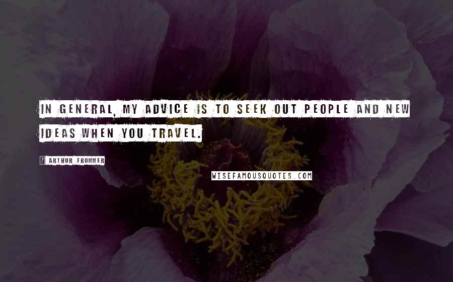 Arthur Frommer quotes: In general, my advice is to seek out people and new ideas when you travel.