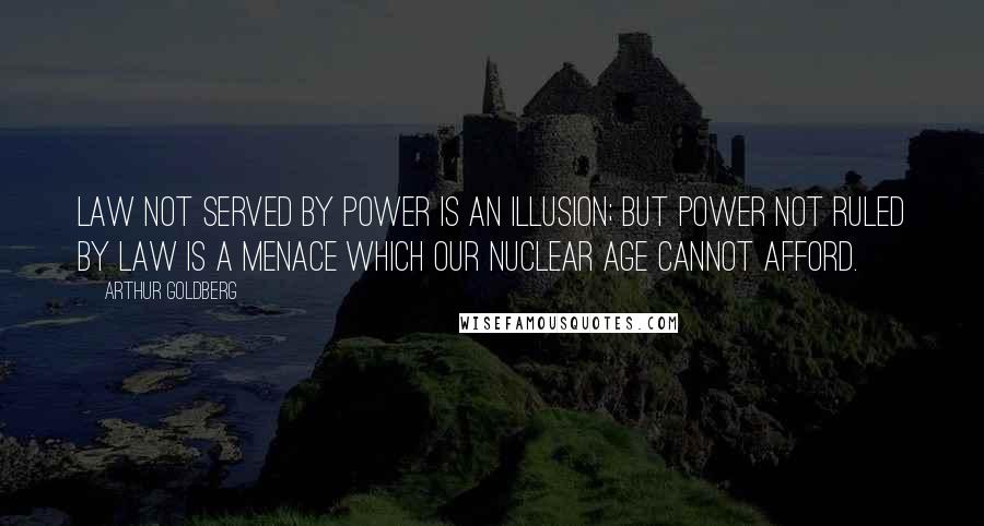 Arthur Goldberg quotes: Law not served by power is an illusion; but power not ruled by law is a menace which our nuclear age cannot afford.