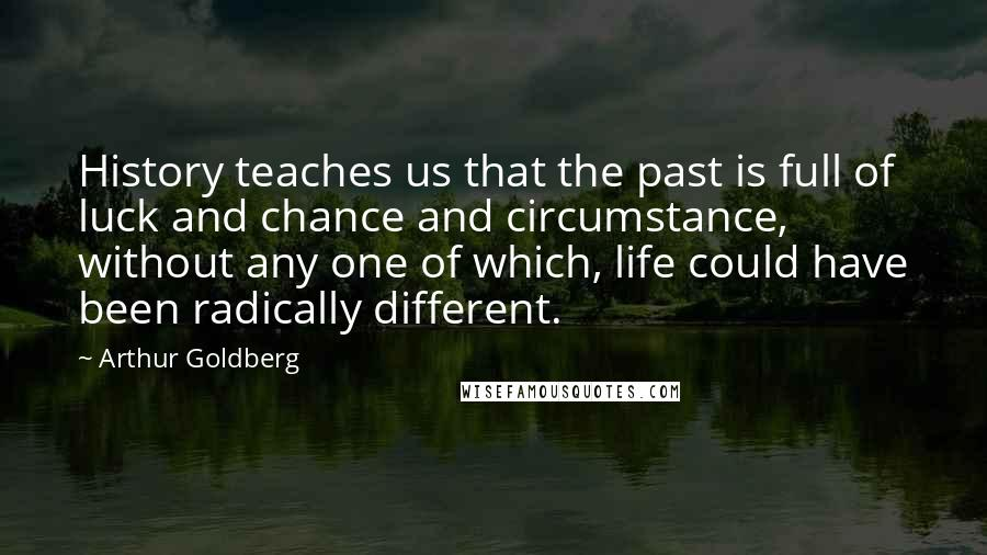 Arthur Goldberg quotes: History teaches us that the past is full of luck and chance and circumstance, without any one of which, life could have been radically different.