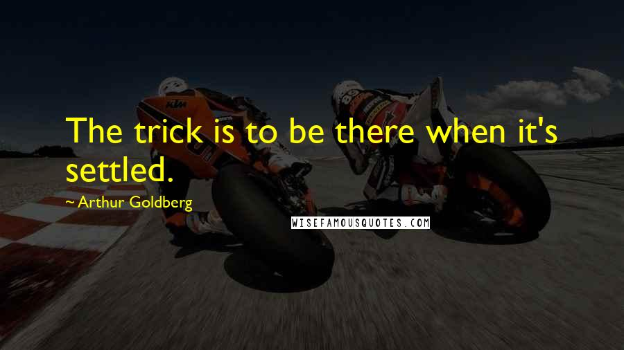 Arthur Goldberg quotes: The trick is to be there when it's settled.
