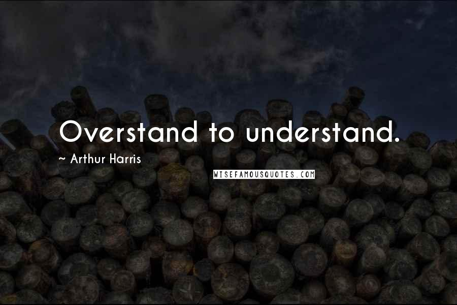 Arthur Harris quotes: Overstand to understand.
