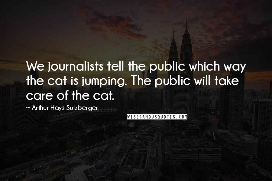 Arthur Hays Sulzberger quotes: We journalists tell the public which way the cat is jumping. The public will take care of the cat.