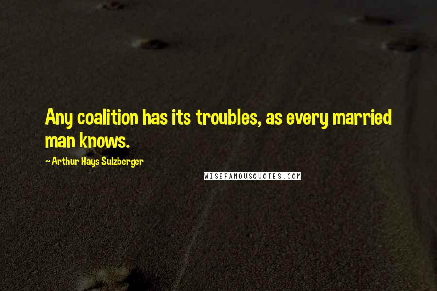 Arthur Hays Sulzberger quotes: Any coalition has its troubles, as every married man knows.