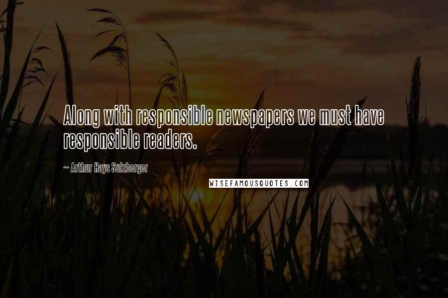 Arthur Hays Sulzberger quotes: Along with responsible newspapers we must have responsible readers.