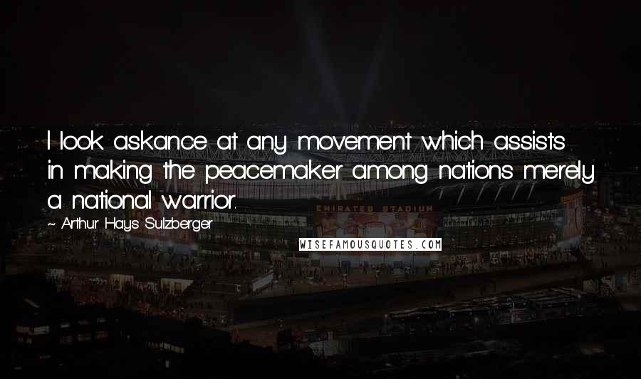 Arthur Hays Sulzberger quotes: I look askance at any movement which assists in making the peacemaker among nations merely a national warrior.