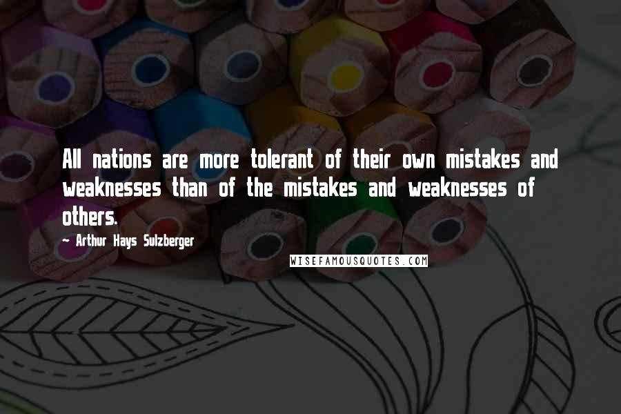 Arthur Hays Sulzberger quotes: All nations are more tolerant of their own mistakes and weaknesses than of the mistakes and weaknesses of others.