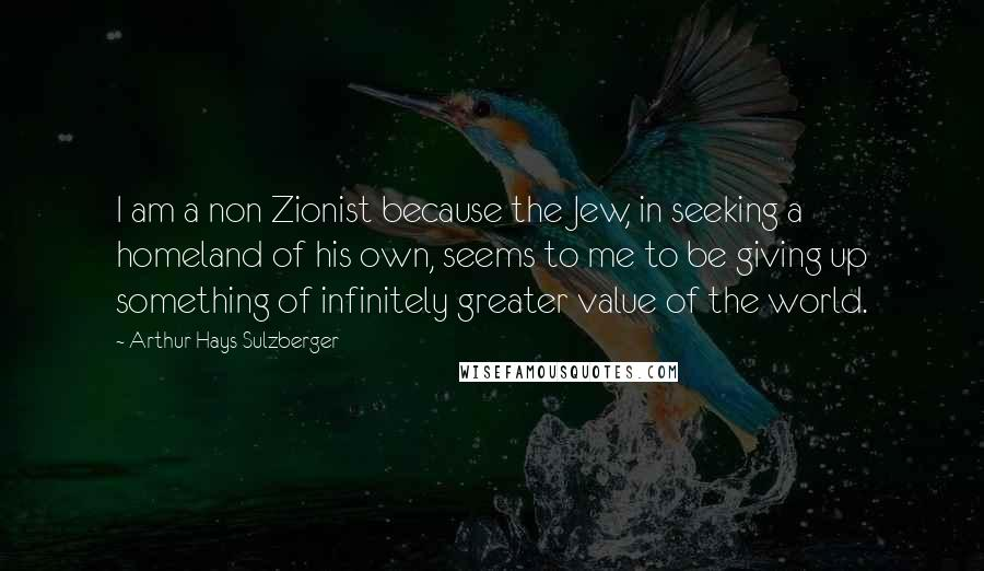 Arthur Hays Sulzberger quotes: I am a non Zionist because the Jew, in seeking a homeland of his own, seems to me to be giving up something of infinitely greater value of the world.