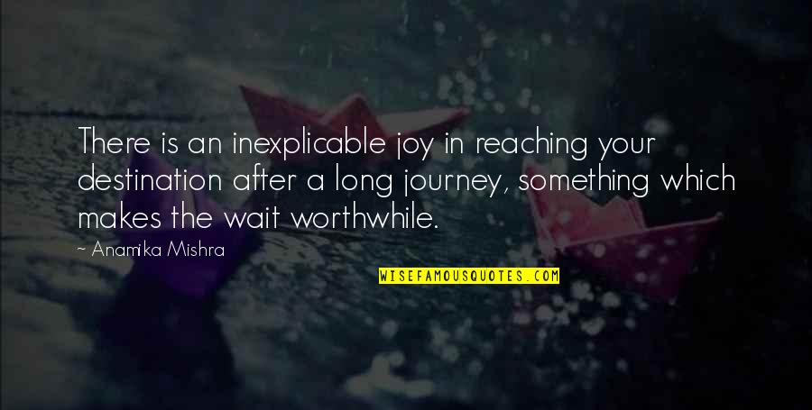 Arthur Hugh Clough Quotes By Anamika Mishra: There is an inexplicable joy in reaching your