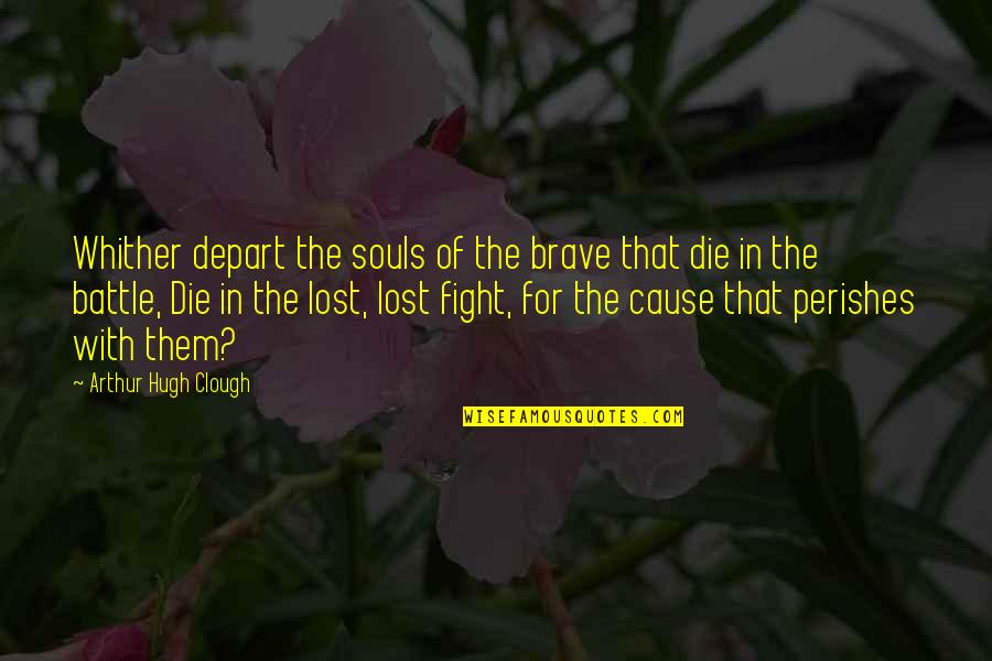 Arthur Hugh Clough Quotes By Arthur Hugh Clough: Whither depart the souls of the brave that