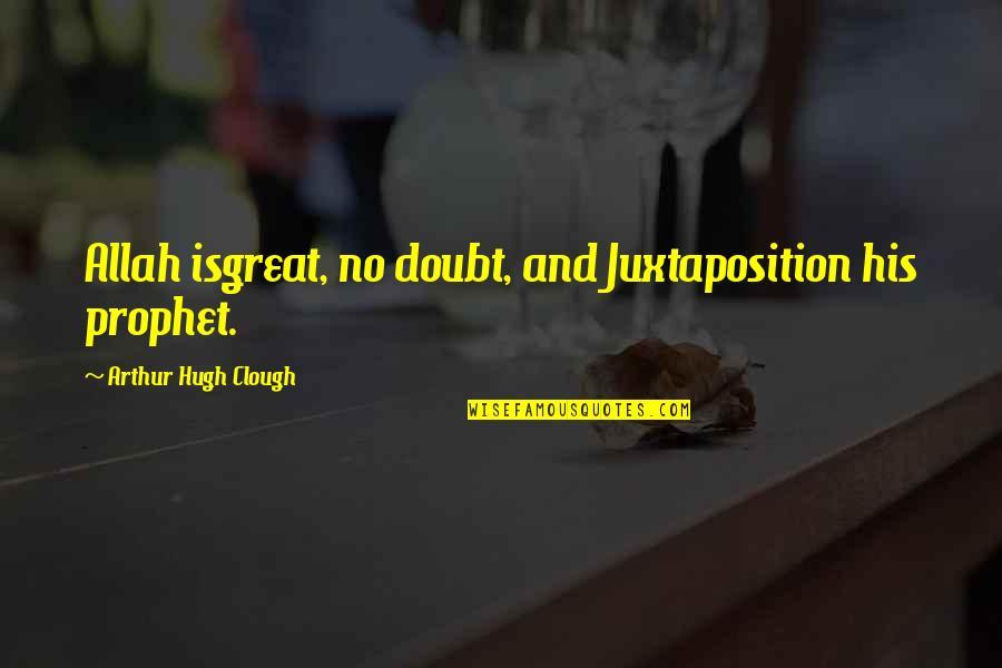 Arthur Hugh Clough Quotes By Arthur Hugh Clough: Allah isgreat, no doubt, and Juxtaposition his prophet.