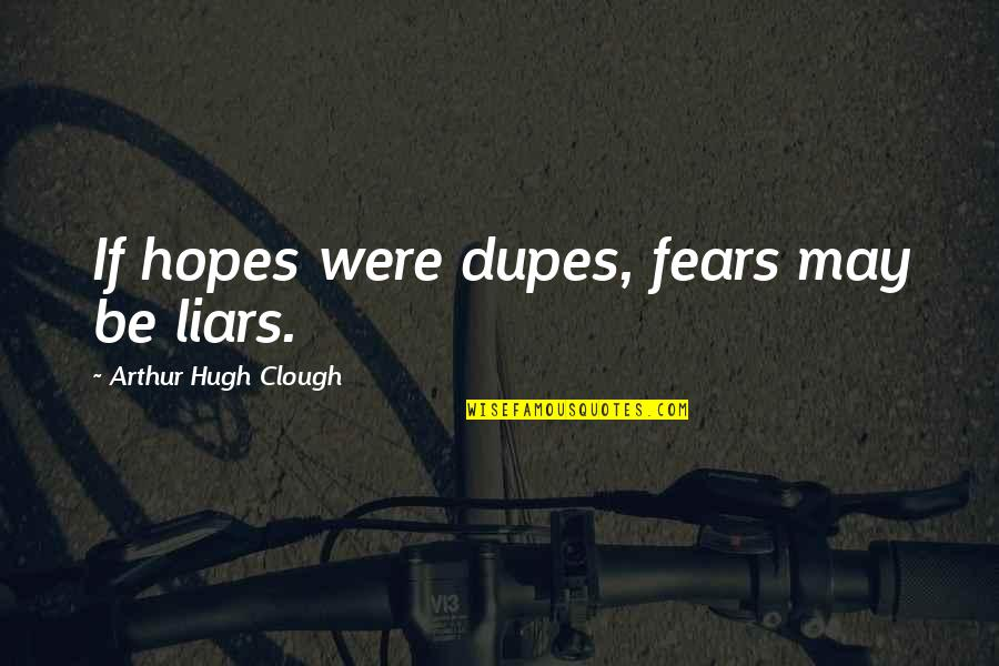 Arthur Hugh Clough Quotes By Arthur Hugh Clough: If hopes were dupes, fears may be liars.