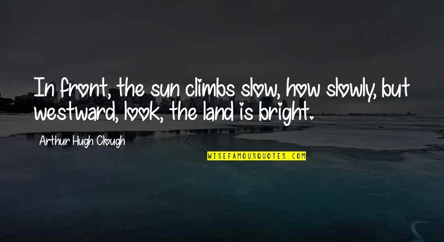 Arthur Hugh Clough Quotes By Arthur Hugh Clough: In front, the sun climbs slow, how slowly,