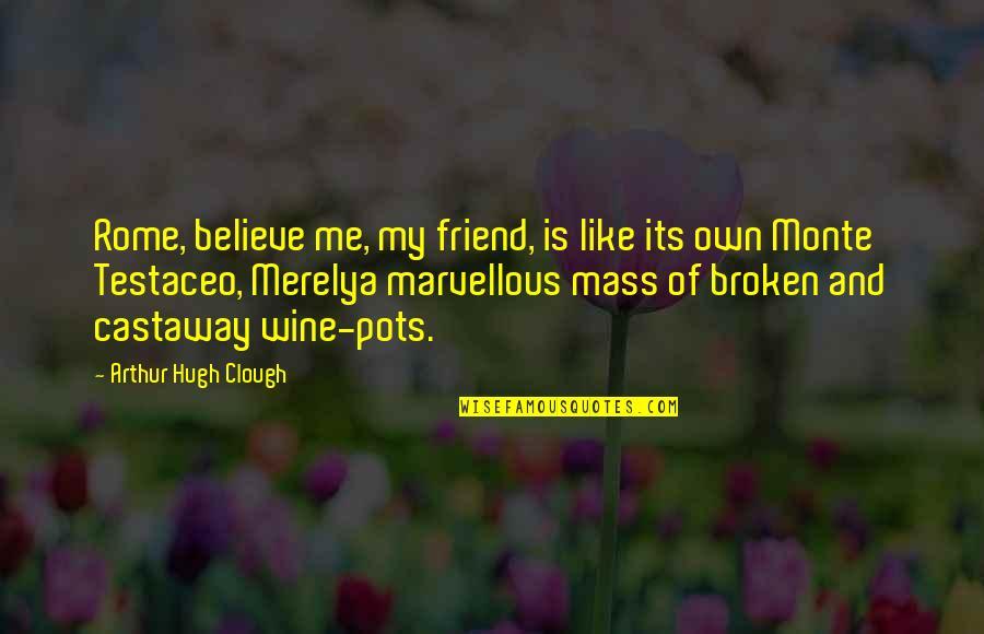 Arthur Hugh Clough Quotes By Arthur Hugh Clough: Rome, believe me, my friend, is like its