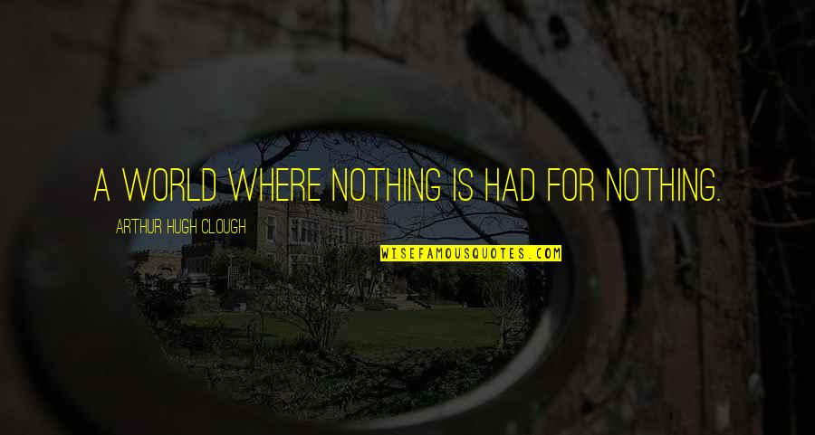 Arthur Hugh Clough Quotes By Arthur Hugh Clough: A world where nothing is had for nothing.