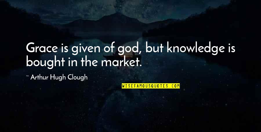 Arthur Hugh Clough Quotes By Arthur Hugh Clough: Grace is given of god, but knowledge is