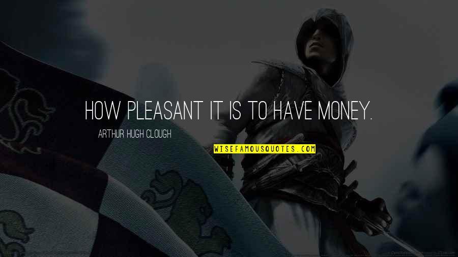 Arthur Hugh Clough Quotes By Arthur Hugh Clough: How pleasant it is to have money.