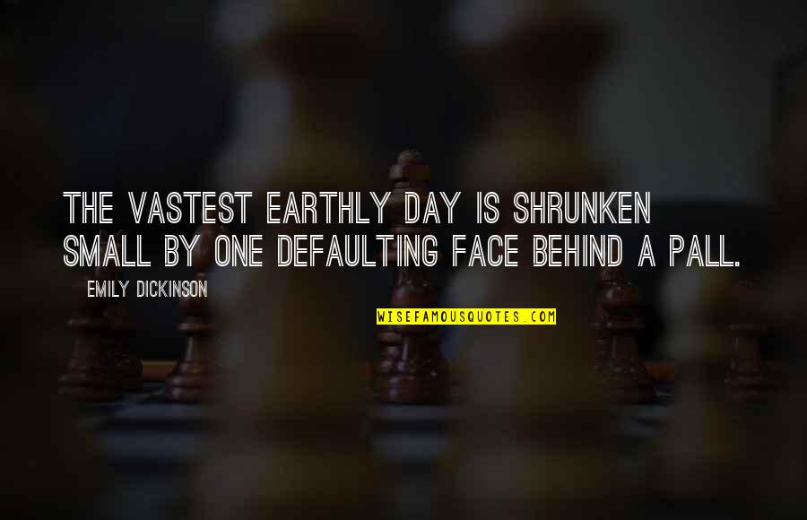 Arthur Hugh Clough Quotes By Emily Dickinson: The vastest earthly Day Is shrunken small By