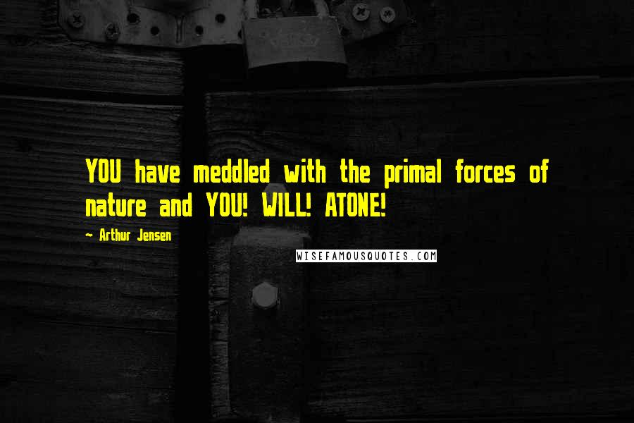 Arthur Jensen quotes: YOU have meddled with the primal forces of nature and YOU! WILL! ATONE!