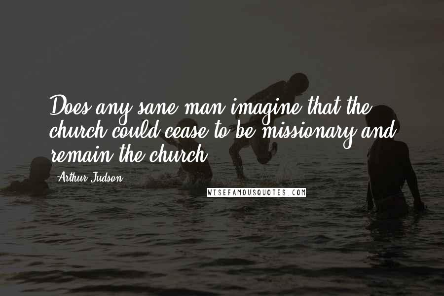 Arthur Judson quotes: Does any sane man imagine that the church could cease to be missionary and remain the church?