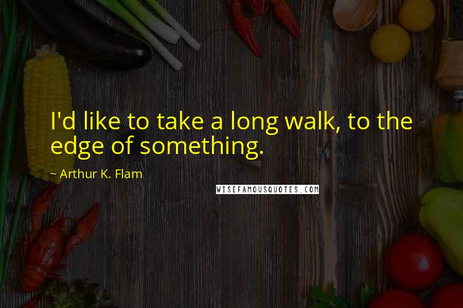 Arthur K. Flam quotes: I'd like to take a long walk, to the edge of something.