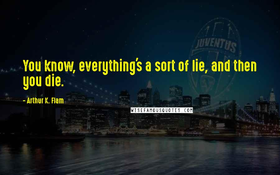Arthur K. Flam quotes: You know, everything's a sort of lie, and then you die.