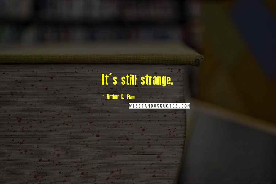 Arthur K. Flam quotes: It's still strange.